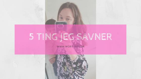 5 ting jeg savner, efter jeg er blevet mor